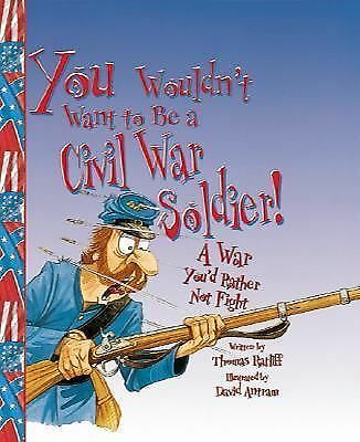 You Wouldn't Want to Be a Civil War Soldier!: A War You'd Rather Not Fight, Ratl