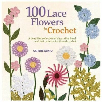 100 Lace Flowers to Crochet: A Beautiful Collection of Decorative Floral and Lea