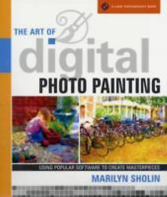 The Art of Digital Photo Painting: Using Popular Software to Create Masterpiece
