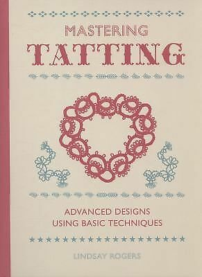 Mastering Tatting: Advanced Designs Using Basic Techniques by Rogers, Lindsay