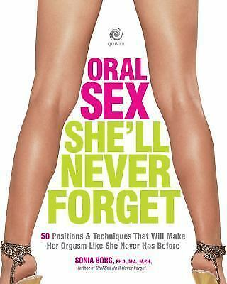 Oral Sex She'll Never Forget: 50 Positions and Techniques That Will Make Her Or