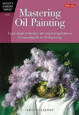 Mastering Oil Painting: Learn Simple Techniques and Practical Applications for M