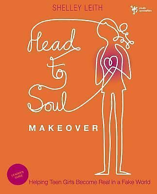 Head-to-Soul Makeover Leader's Guide: Helping Teen Girls Become Real in a Fake W