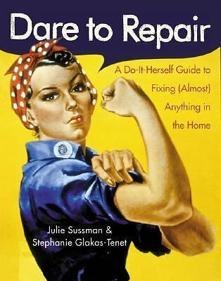 Dare to Repair: A Do-it-Herself Guide to Fixing (Almost) Anything in the Home b