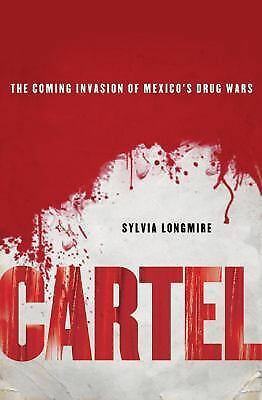 Cartel: The Coming Invasion of Mexico's Drug Wars by Longmire, Sylvia