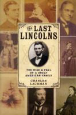 The Last Lincolns: The Rise & Fall of a Great American Family,Lachman, Charles,