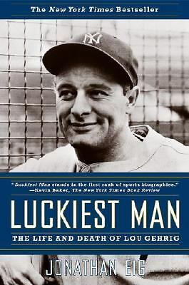 Luckiest Man: The Life and Death of Lou Gehrig by Eig, Jonathan