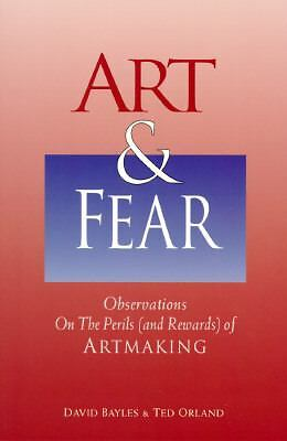 Art & Fear: Observations on the Perils (and Rewards) of Artmaking by Bayles, Da