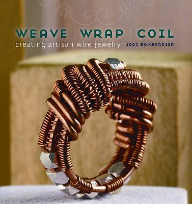 Weave, Wrap, Coil: Creating Artisan Wire Jewelry by Bombardier, Jodi