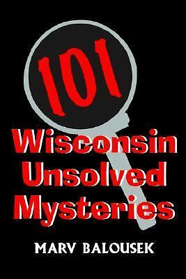 101 Wisconsin Unsolved Mysteries by Marv Balousek