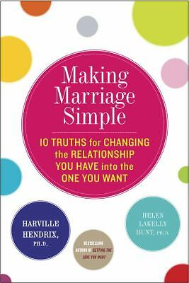 Making Marriage Simple: Ten Truths for Changing the Relationship You Have into