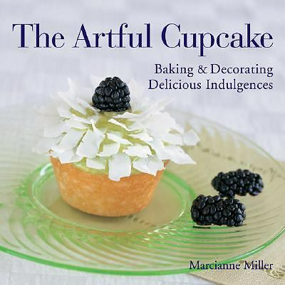 The Artful Cupcake: Baking & Decorating Delicious Indulgences, Miller, Marcianne