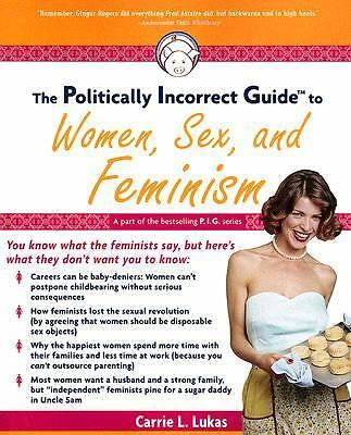 The Politically Incorrect Guide to Women, Sex And Feminism by Lukas, Carrie L.