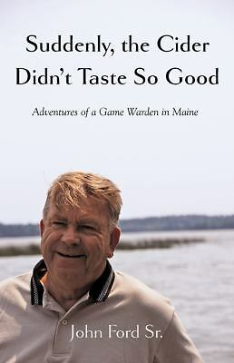 Suddenly, the Cider Didn't Taste So Good: Adventures of a Game Warden in Maine,