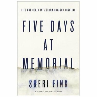 Five Days at Memorial: Life and Death in a Storm-Ravaged Hospital, Fink, Sheri,