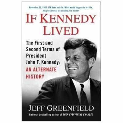If Kennedy Lived: The First and Second Terms of President John F. Kennedy: An Al
