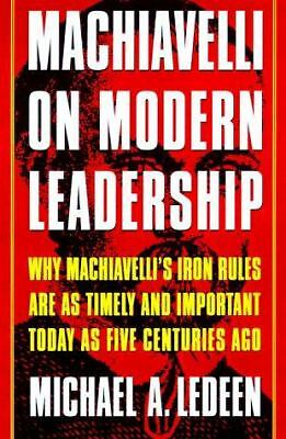 Machiavelli on Modern Leadership: Why Machiavelli's Iron Rules Are As Timely An