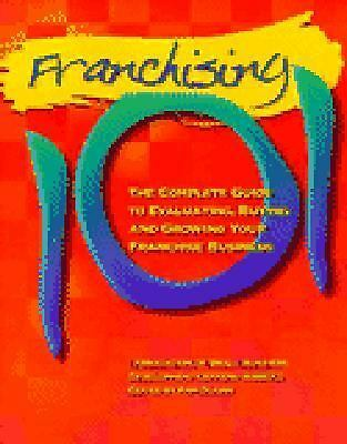 Franchising 101: The Complete Guide to Evaluating, Buying and Growing Your Franc