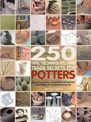 250 Tips, Techniques, and Trade Secrets for Potters: The Indispensable Compendiu