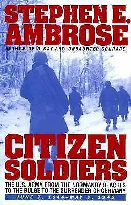 CITIZEN SOLDIERS : The U.S. Army from the Normandy Beaches to the Bulge to the S