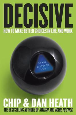 Decisive: How to Make Better Choices in Life and Work, Heath, Dan, Heath, Chip,