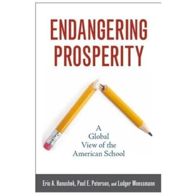 Endangering Prosperity: A Global View of the American School by Hanushek, Eric