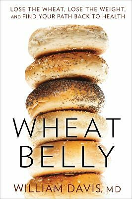 Wheat Belly: Lose the Wheat, Lose the Weight, and Find Your Path Back to Health,
