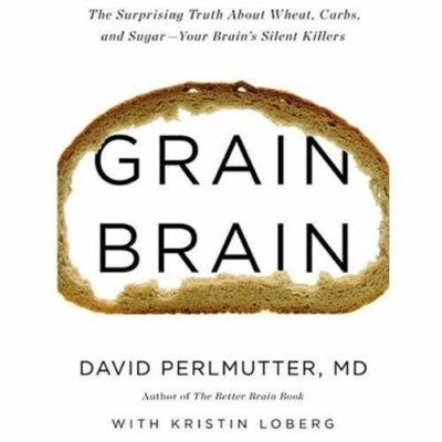 Grain Brain: The Surprising Truth about Wheat, Carbs,  and Sugar--Your Brain's