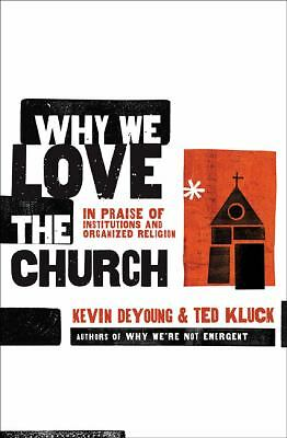 Why We Love the Church: In Praise of Institutions and Organized Religion by Kev