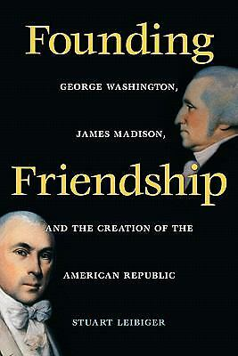 Founding Friendship: George Washington, James Madison, and the Creation of the A