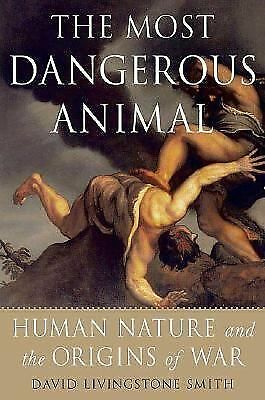 The Most Dangerous Animal: Human Nature and the Origins of War  Smith, David Li