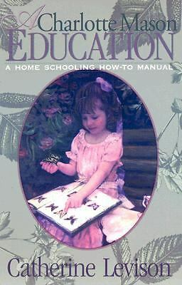 A Charlotte Mason Education: A Home Schooling How-To Manual, Levison, Catherine,