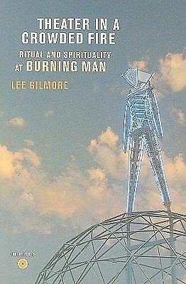 Theater in a Crowded Fire: Ritual and Spirituality at Burning Man by Lee Gilmor