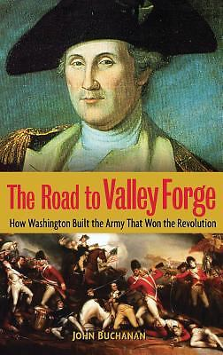 The Road to Valley Forge: How Washington Built the Army that Won the Revolution,