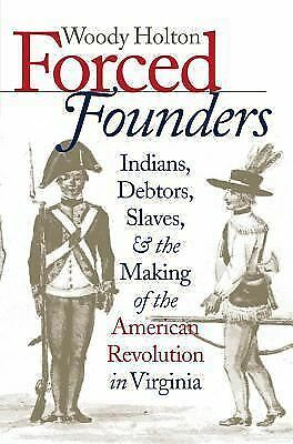 Forced Founders: Indians, Debtors, Slaves, and the Making of the American Revolu