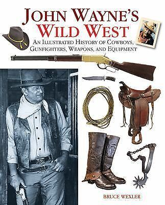 John Wayne's Wild West: An Illustrated History of Cowboys, Gunfights, Weapons,