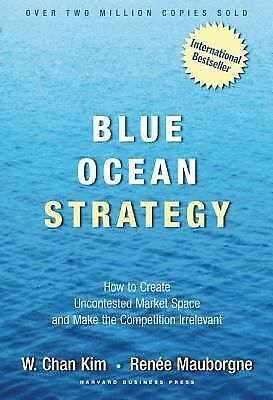Blue Ocean Strategy: How to Create Uncontested Market Space and Make Competition