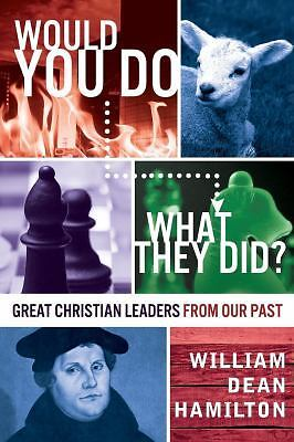 Would You Do What They Did? : Christian Leaders from the Past (2013, Paperback)