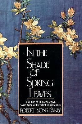 In the Shade of Spring Leaves: The Life of Higuchi Ichiyo, with Nine of Her Best