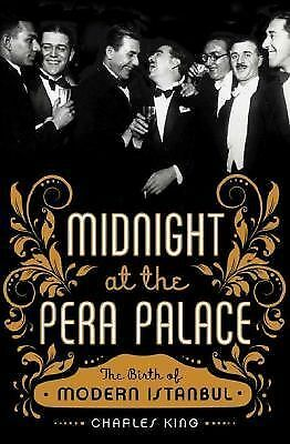 Midnight at the Pera Palace: The Birth of Modern Istanbul by King, Charles