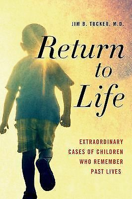 Return to Life: Extraordinary Cases of Children Who Remember Past Lives, Tucker,