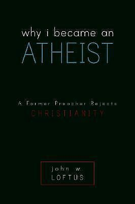 Why I Became an Atheist: A Former Preacher Rejects Christianity, Loftus, John W.