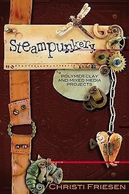 Steampunkery: Polymer Clay and Mixed Media Projects by Friesen, Christi