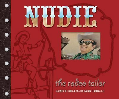Nudie the Rodeo Tailor: The Life and Times of the Original Rhinestone Cowboy by