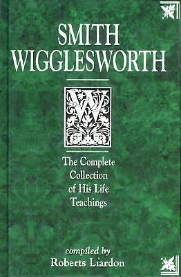 Smith Wigglesworth: The Complete Collection of His Life Teachings by