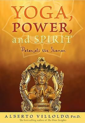 Yoga, Power, and Spirit: Patanjali the Shaman by Villoldo Ph.D., Alberto