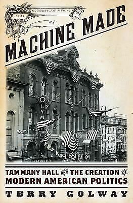 Machine Made: Tammany Hall and the Creation of Modern American Politics, Golway,