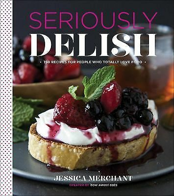 Seriously Delish: 150 Recipes for People Who Totally Love Food, Merchant, Jessic