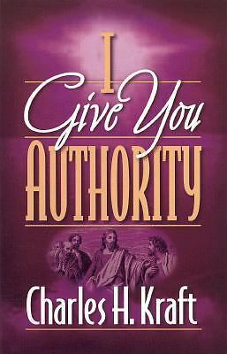 I Give You Authority: Practicing the Authority Jesus Gave Us, Kraft, Charles H.,