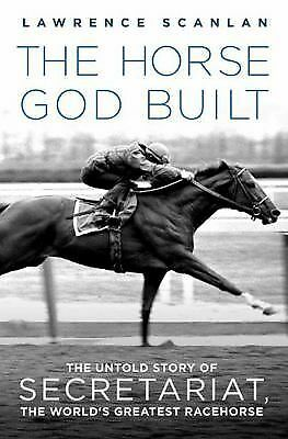 The Horse God Built: The Untold Story of Secretariat, the World's Greatest Race